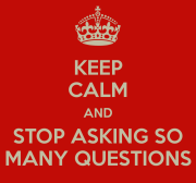 keep_calm_and_stop_asking_so_many_questions_by_justcallmeij-d5quun1